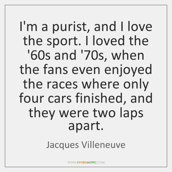 I'm a purist, and I love the sport. I loved the '60...
