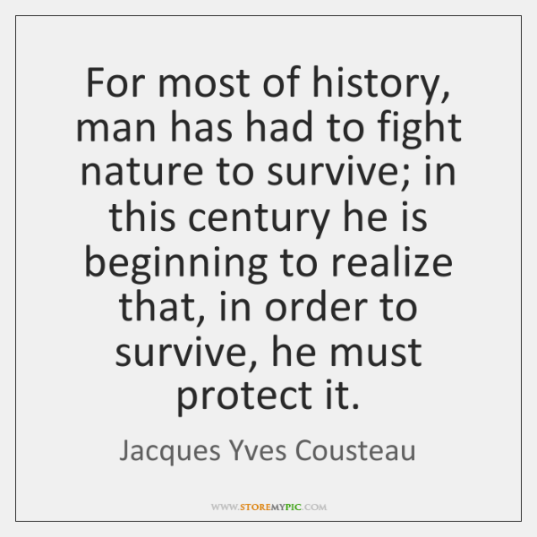 For most of history, man has had to fight nature to survive; ...