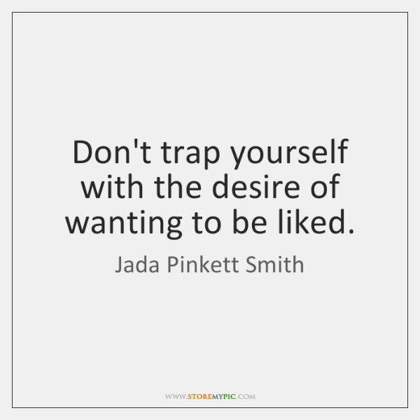 Don't trap yourself with the desire of wanting to be liked.