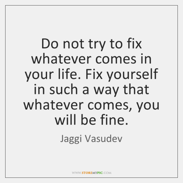 Do not try to fix whatever comes in your life. Fix yourself ...