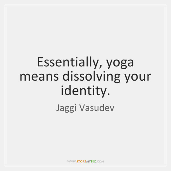 Essentially, yoga means dissolving your identity.
