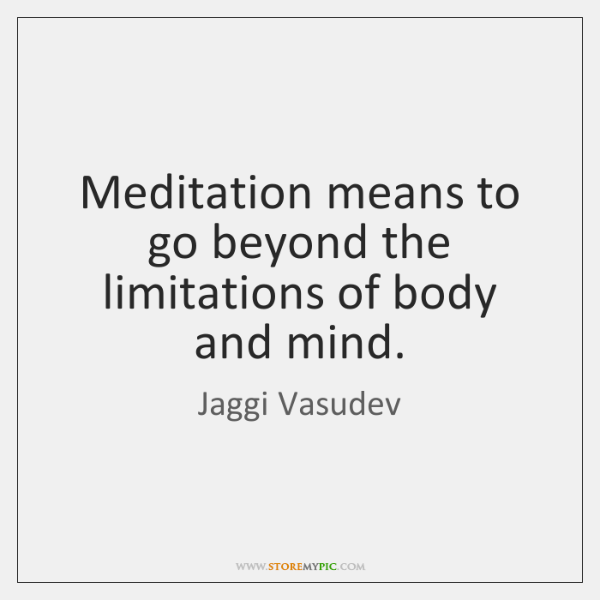 Meditation means to go beyond the limitations of body and mind.