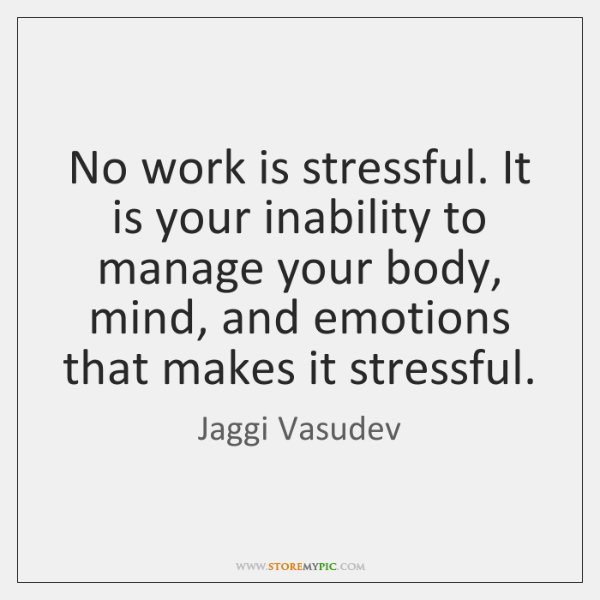 No work is stressful. It is your inability to manage your body, ...