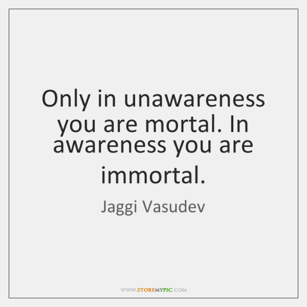 Only in unawareness you are mortal. In awareness you are immortal.