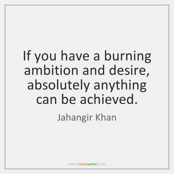 If you have a burning ambition and desire, absolutely anything can be ...