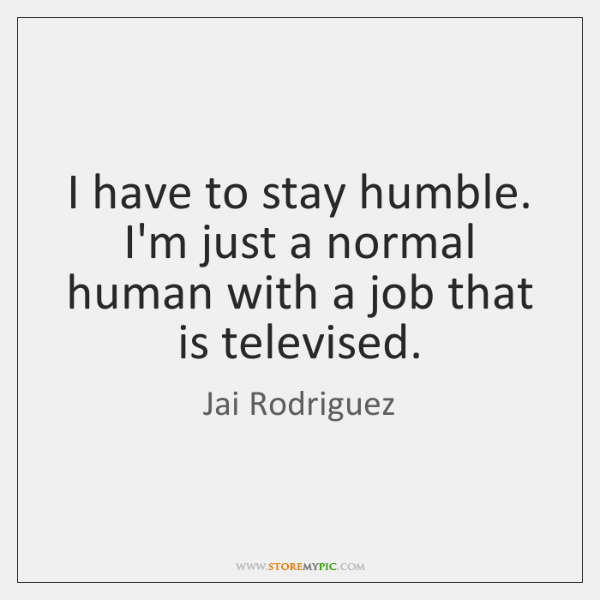 I have to stay humble. I'm just a normal human with a ...