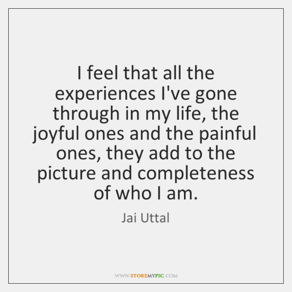 I feel that all the experiences I've gone through in my life, ...