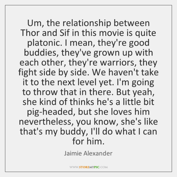 Um, the relationship between Thor and Sif in this movie is quite ...