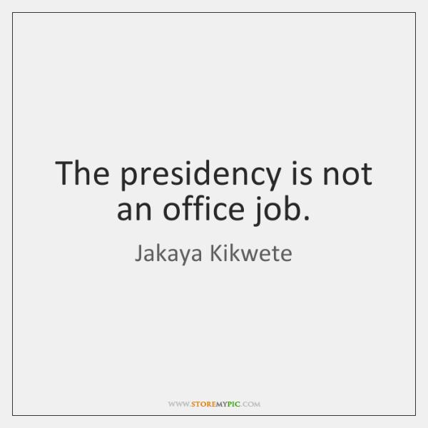 The presidency is not an office job.
