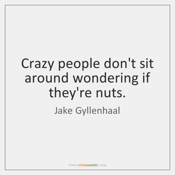 Crazy people don't sit around wondering if they're nuts.