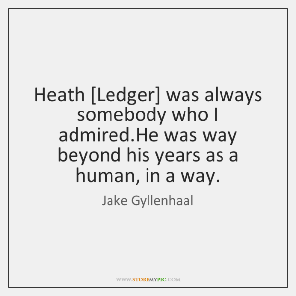 Heath [Ledger] was always somebody who I admired.He was way beyond ...