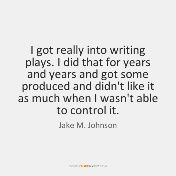 I got really into writing plays. I did that for years and ...