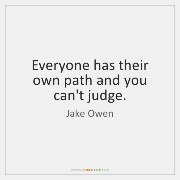 Everyone has their own path and you can't judge.