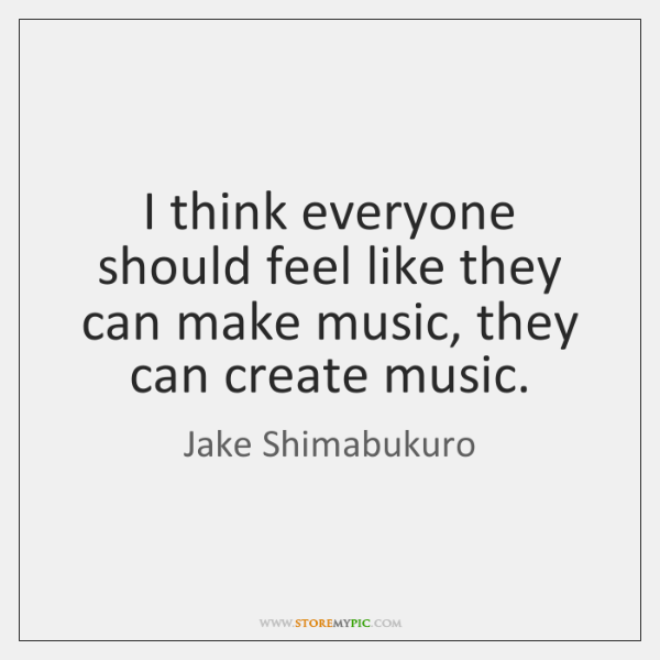 I think everyone should feel like they can make music, they can ...