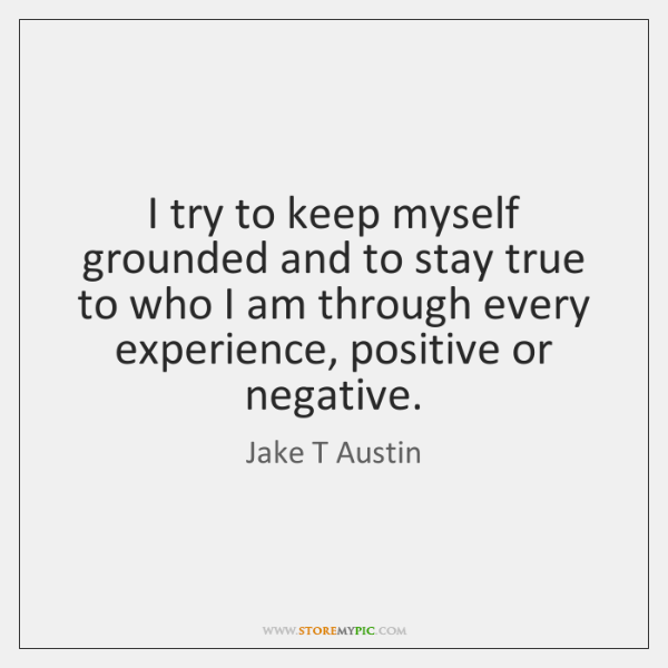 I try to keep myself grounded and to stay true to who ...