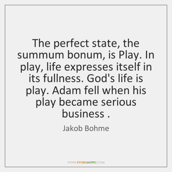 The perfect state, the summum bonum, is Play. In play, life expresses ...
