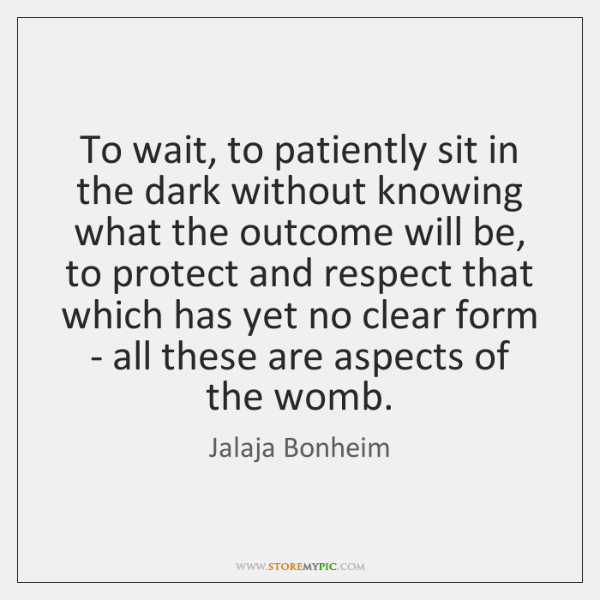 To wait, to patiently sit in the dark without knowing what the ...