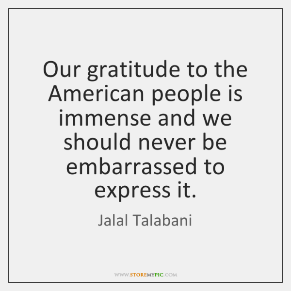 Our gratitude to the American people is immense and we should never ...