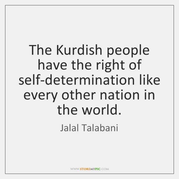 The Kurdish people have the right of self-determination like every other nation ...