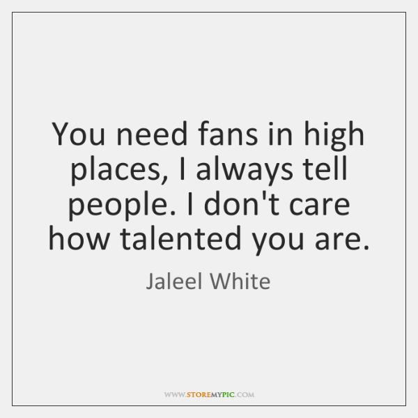 You need fans in high places, I always tell people. I don't ...