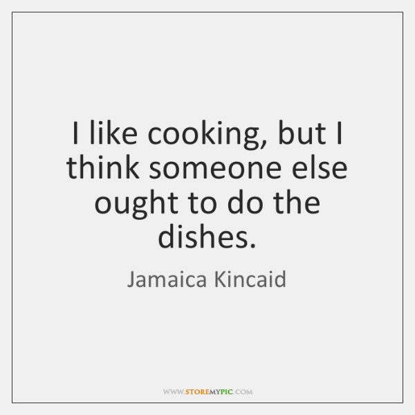 I like cooking, but I think someone else ought to do the ...