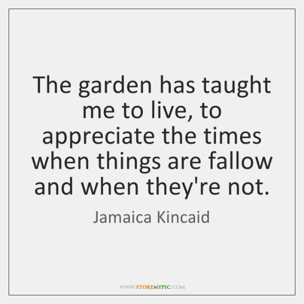 The garden has taught me to live, to appreciate the times when ...