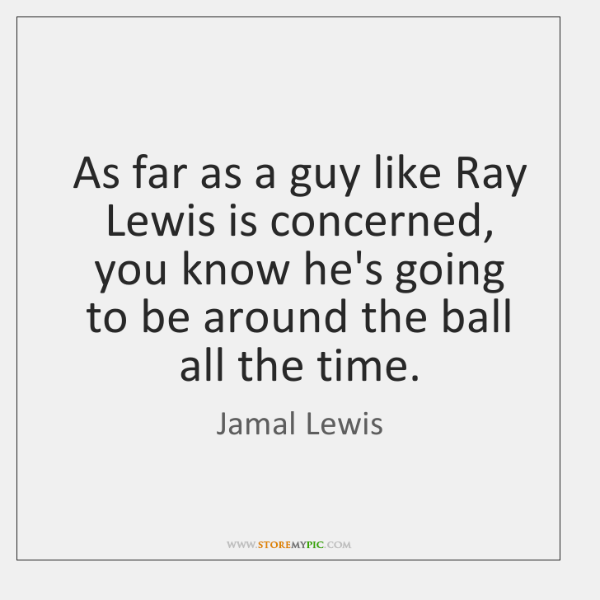 As far as a guy like Ray Lewis is concerned, you know ...