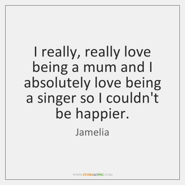 I really, really love being a mum and I absolutely love being ...