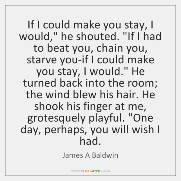 "If I could make you stay, I would,"" he shouted. ""If I ..."