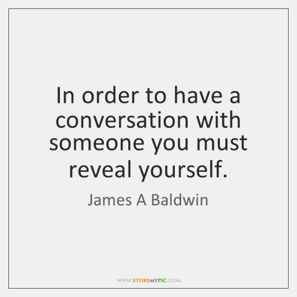 In order to have a conversation with someone you must reveal yourself.