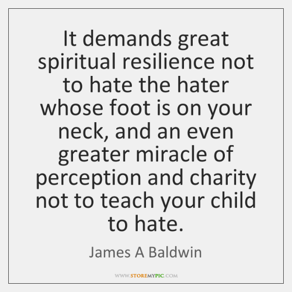 It demands great spiritual resilience not to hate the hater whose foot ...