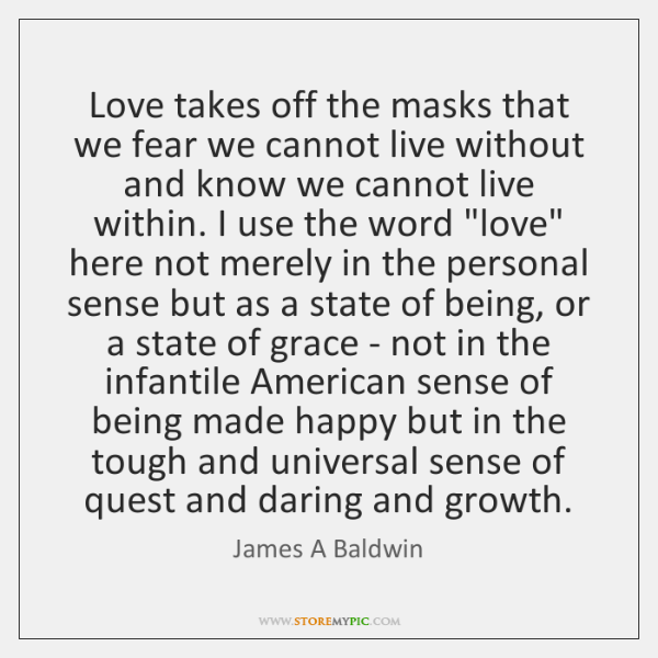 Love takes off the masks that we fear we cannot live without ...