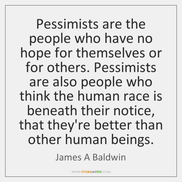 Pessimists are the people who have no hope for themselves or for ...