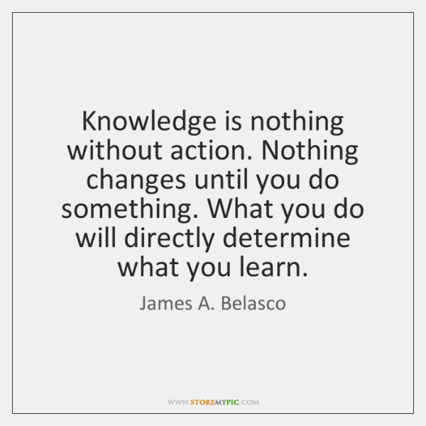 Knowledge is nothing without action. Nothing changes until you do something. What ...