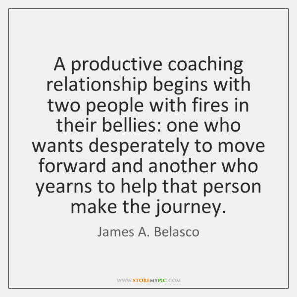 A productive coaching relationship begins with two people with fires in their ...
