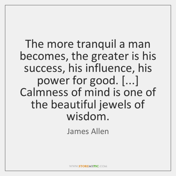 The more tranquil a man becomes, the greater is his success, his ...