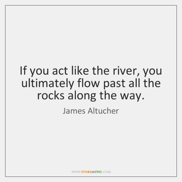 If you act like the river, you ultimately flow past all the ...