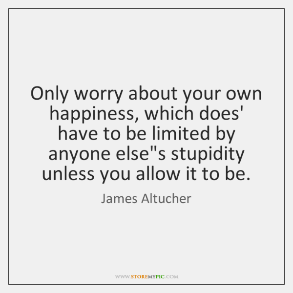 Only worry about your own happiness, which does' have to be limited ...