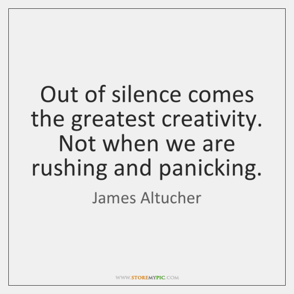 Out of silence comes the greatest creativity. Not when we are rushing ...