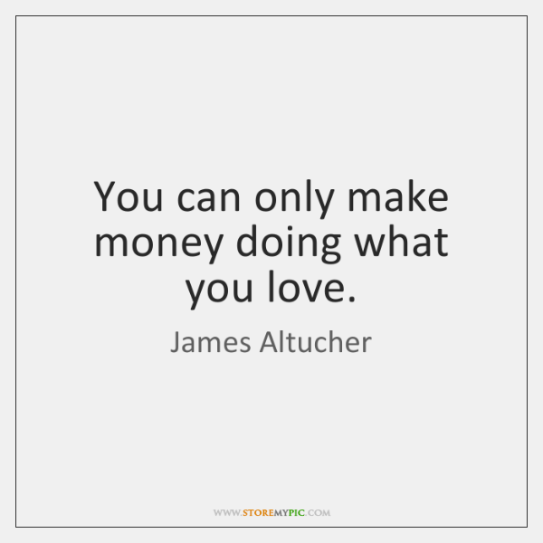 You can only make money doing what you love.