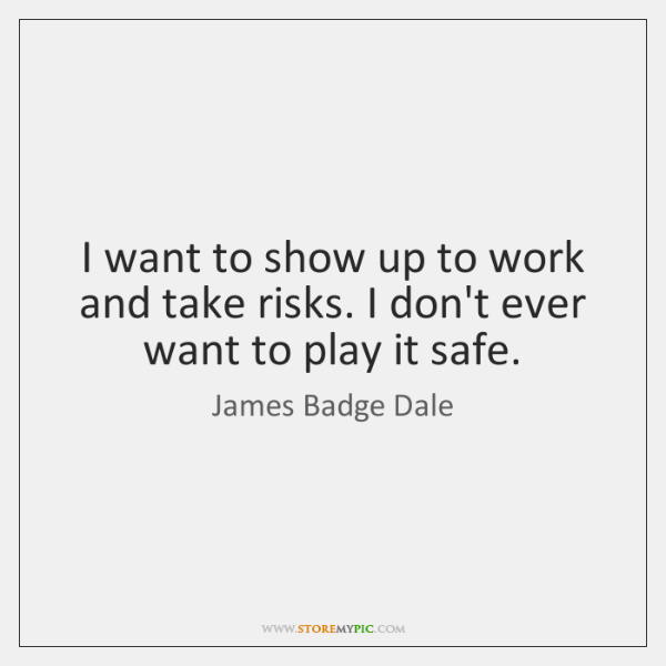 I want to show up to work and take risks. I don't ...