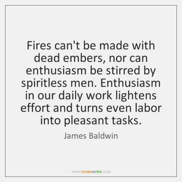 Fires can't be made with dead embers, nor can enthusiasm be stirred ...