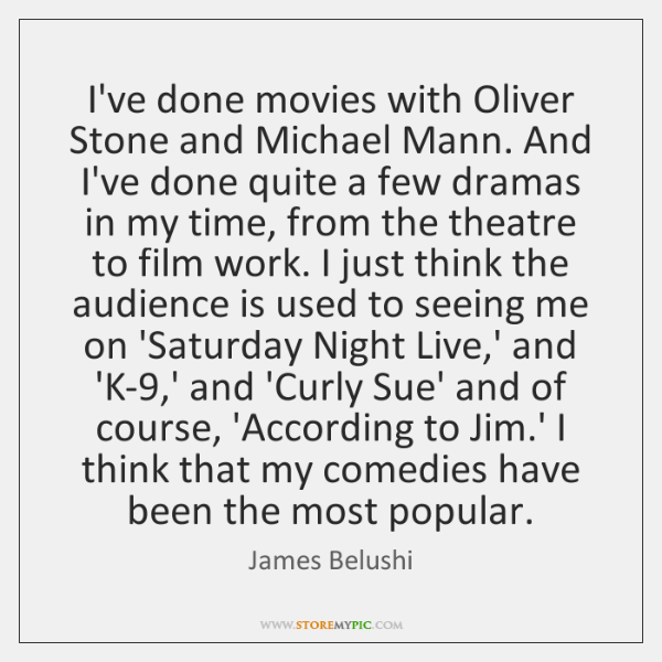 I've done movies with Oliver Stone and Michael Mann. And I've done ...