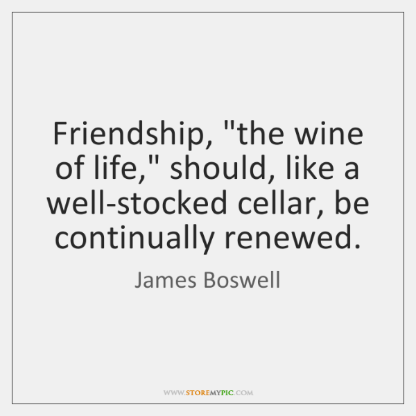 """Friendship, """"the wine of life,"""" should, like a well-stocked cellar, be continually ..."""