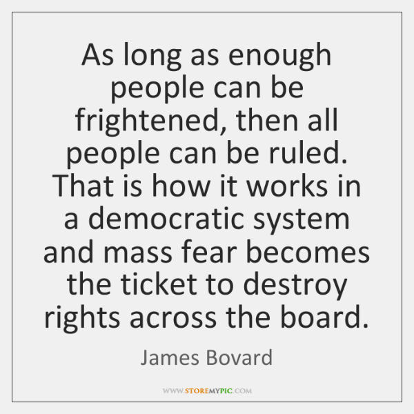 As long as enough people can be frightened, then all people can ...
