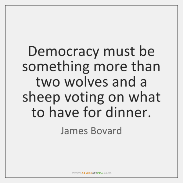 Democracy must be something more than two wolves and a sheep voting ...