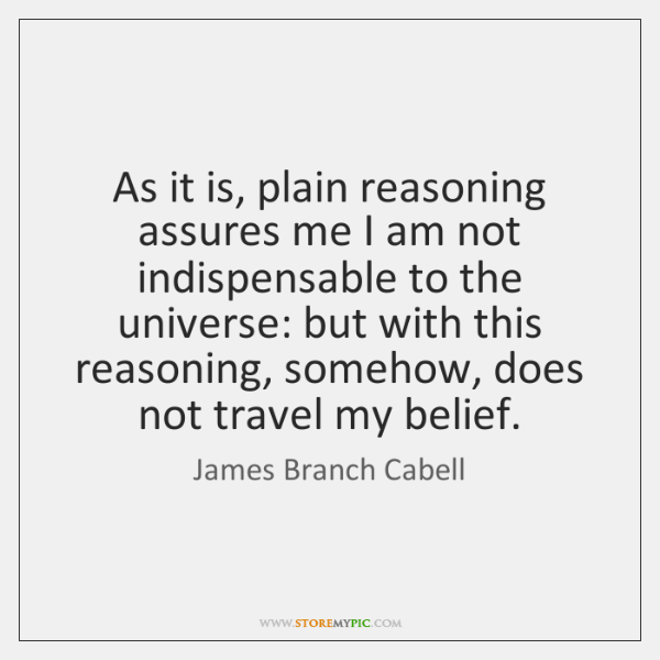 As it is, plain reasoning assures me I am not indispensable to ...