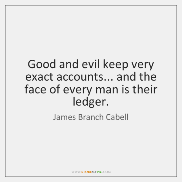 Good and evil keep very exact accounts... and the face of every ...