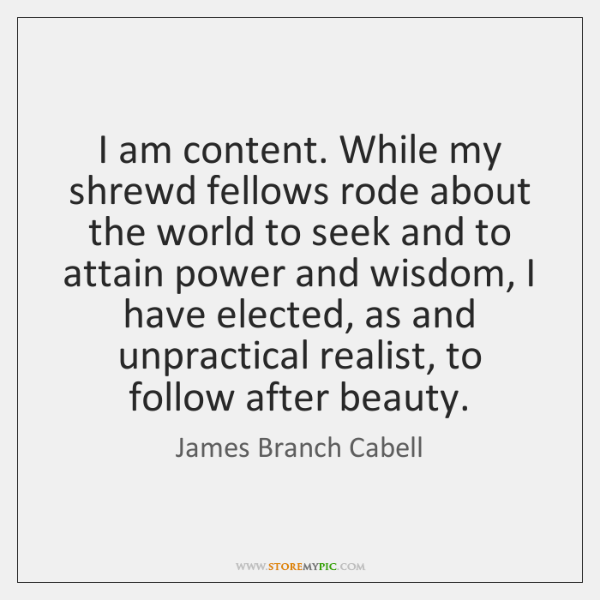 I am content. While my shrewd fellows rode about the world to ...