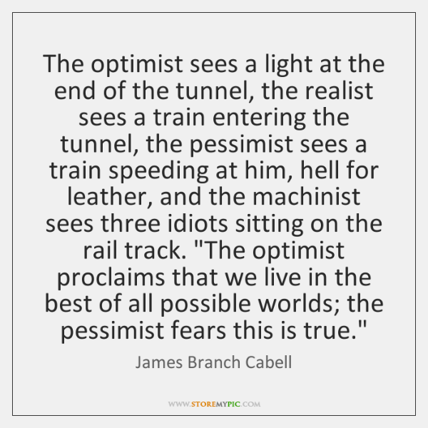 The optimist sees a light at the end of the tunnel, the ...